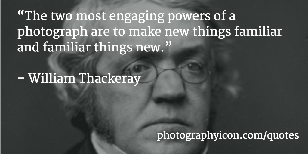 """The two most engaging powers of a photograph are to make new things familiar and familiar things new."" William Thackeray"