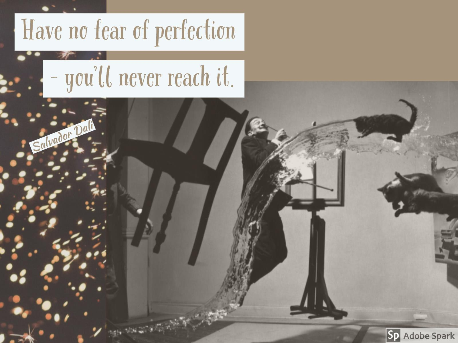 Have no fear of perfection, you'll never make it